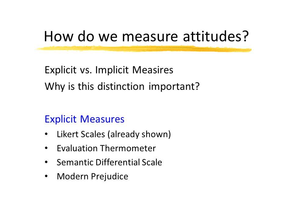 How do we measure attitudes. Explicit vs. Implicit Measires Why is this distinction important.