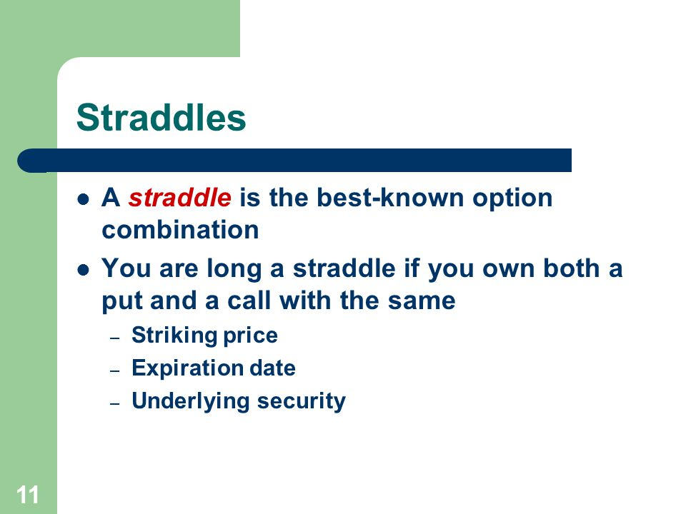 11 Straddles A straddle is the best-known option combination You are long a straddle if you own both a put and a call with the same – Striking price – Expiration date – Underlying security