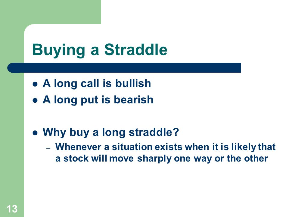 13 Buying a Straddle A long call is bullish A long put is bearish Why buy a long straddle.