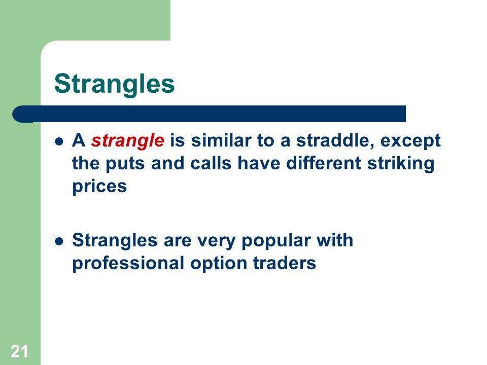 21 Strangles A strangle is similar to a straddle, except the puts and calls have different striking prices Strangles are very popular with professional option traders
