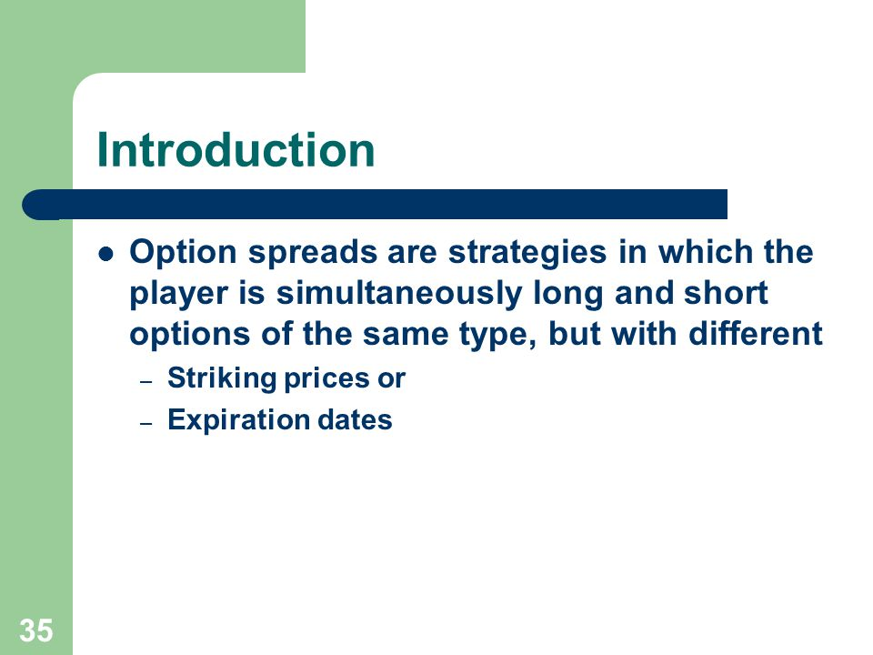 35 Introduction Option spreads are strategies in which the player is simultaneously long and short options of the same type, but with different – Striking prices or – Expiration dates