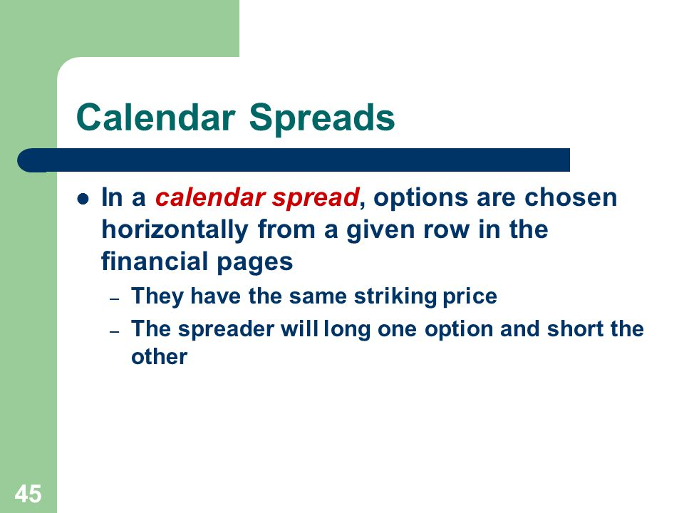 45 Calendar Spreads In a calendar spread, options are chosen horizontally from a given row in the financial pages – They have the same striking price – The spreader will long one option and short the other