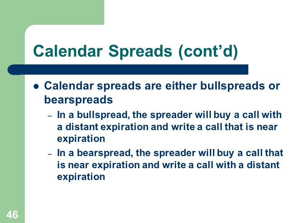 46 Calendar Spreads (cont'd) Calendar spreads are either bullspreads or bearspreads – In a bullspread, the spreader will buy a call with a distant expiration and write a call that is near expiration – In a bearspread, the spreader will buy a call that is near expiration and write a call with a distant expiration