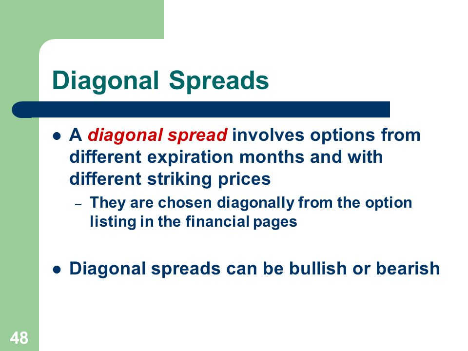 48 Diagonal Spreads A diagonal spread involves options from different expiration months and with different striking prices – They are chosen diagonally from the option listing in the financial pages Diagonal spreads can be bullish or bearish