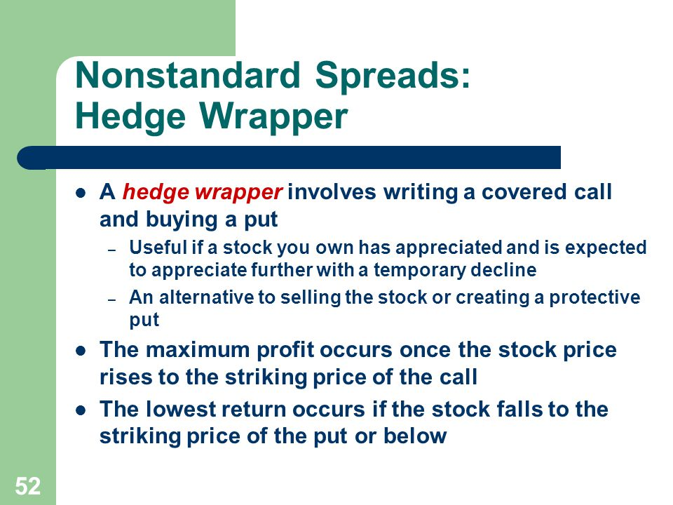 52 Nonstandard Spreads: Hedge Wrapper A hedge wrapper involves writing a covered call and buying a put – Useful if a stock you own has appreciated and is expected to appreciate further with a temporary decline – An alternative to selling the stock or creating a protective put The maximum profit occurs once the stock price rises to the striking price of the call The lowest return occurs if the stock falls to the striking price of the put or below