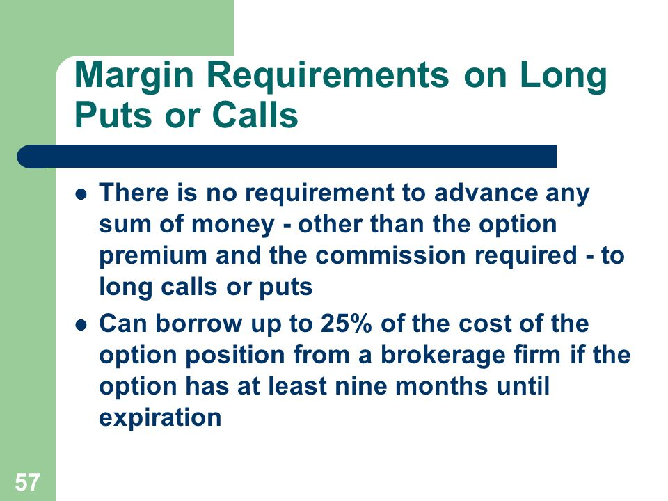 57 Margin Requirements on Long Puts or Calls There is no requirement to advance any sum of money - other than the option premium and the commission required - to long calls or puts Can borrow up to 25% of the cost of the option position from a brokerage firm if the option has at least nine months until expiration