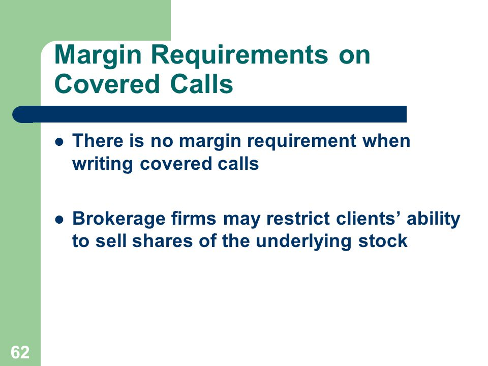 62 Margin Requirements on Covered Calls There is no margin requirement when writing covered calls Brokerage firms may restrict clients' ability to sell shares of the underlying stock