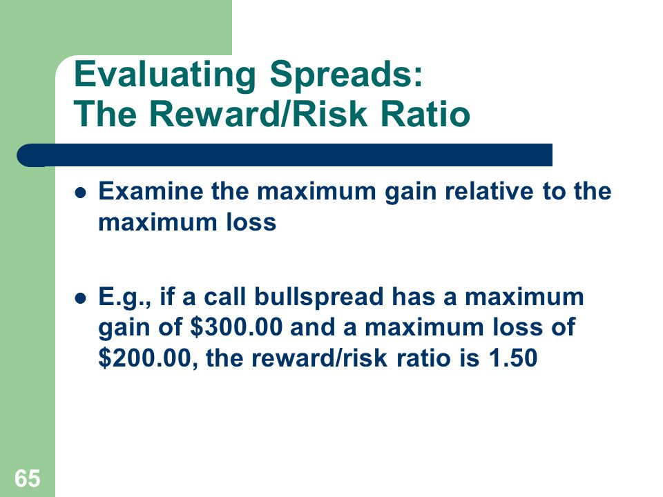 65 Evaluating Spreads: The Reward/Risk Ratio Examine the maximum gain relative to the maximum loss E.g., if a call bullspread has a maximum gain of $300.00 and a maximum loss of $200.00, the reward/risk ratio is 1.50