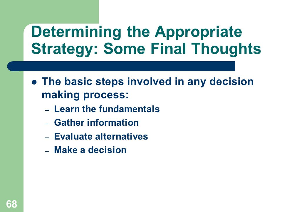 68 Determining the Appropriate Strategy: Some Final Thoughts The basic steps involved in any decision making process: – Learn the fundamentals – Gather information – Evaluate alternatives – Make a decision