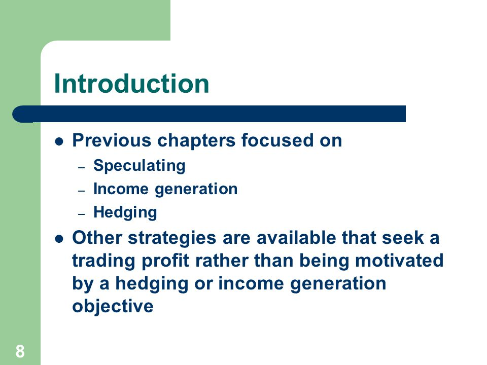 8 Introduction Previous chapters focused on – Speculating – Income generation – Hedging Other strategies are available that seek a trading profit rather than being motivated by a hedging or income generation objective