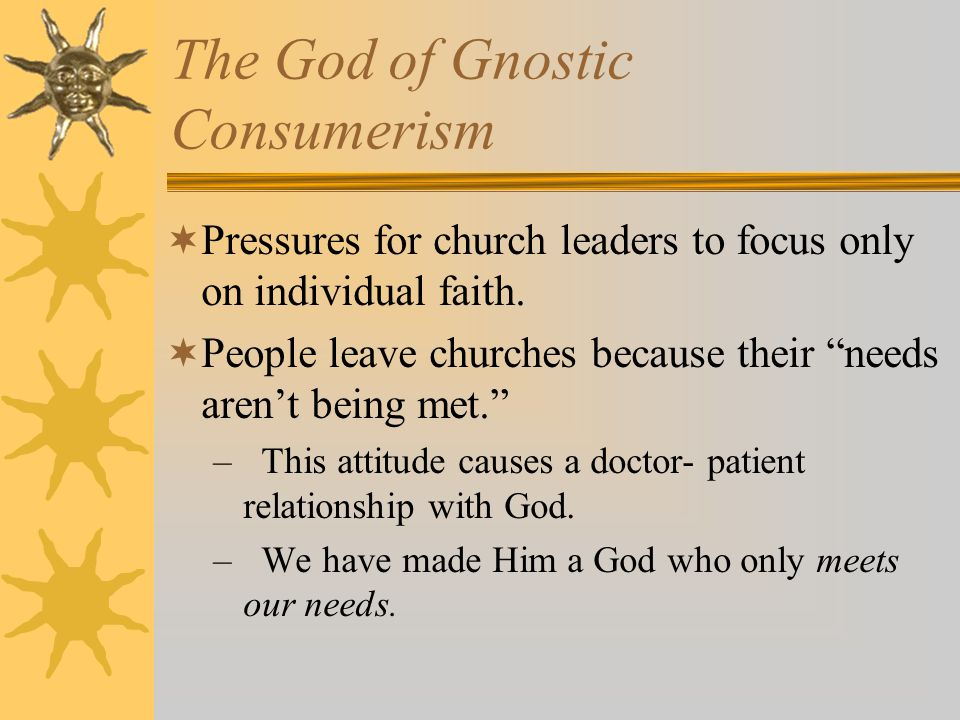 The God of Gnostic Consumerism  Pressures for church leaders to focus only on individual faith.