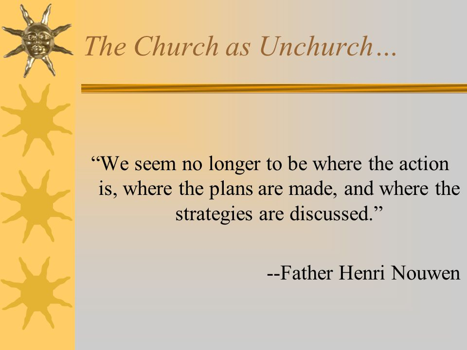 The Church as Unchurch… We seem no longer to be where the action is, where the plans are made, and where the strategies are discussed. --Father Henri Nouwen