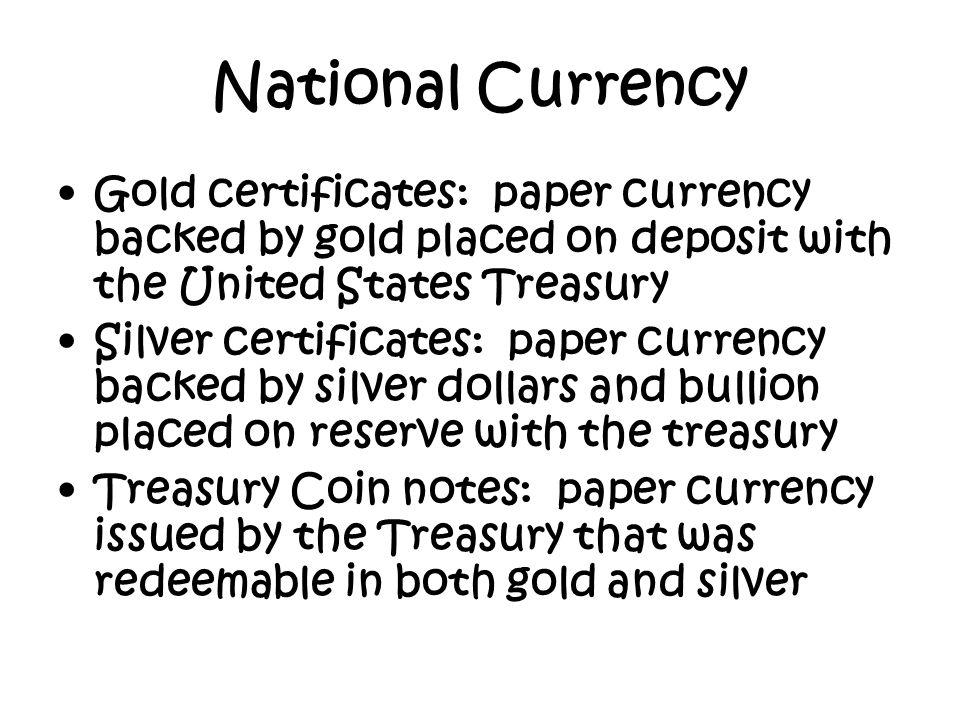 Gold certificates: paper currency backed by gold placed on deposit with the United States Treasury Silver certificates: paper currency backed by silve