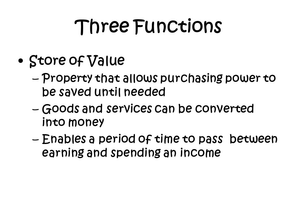 Store of Value –Property that allows purchasing power to be saved until needed –Goods and services can be converted into money –Enables a period of ti