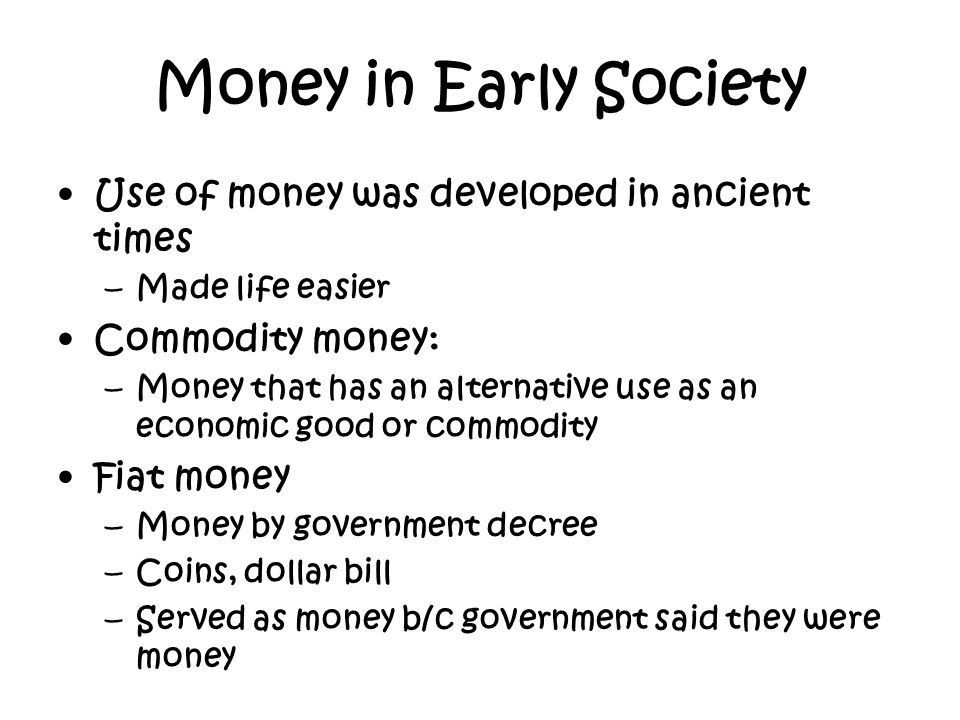 Money in Early Society Use of money was developed in ancient times –Made life easier Commodity money: –Money that has an alternative use as an economi