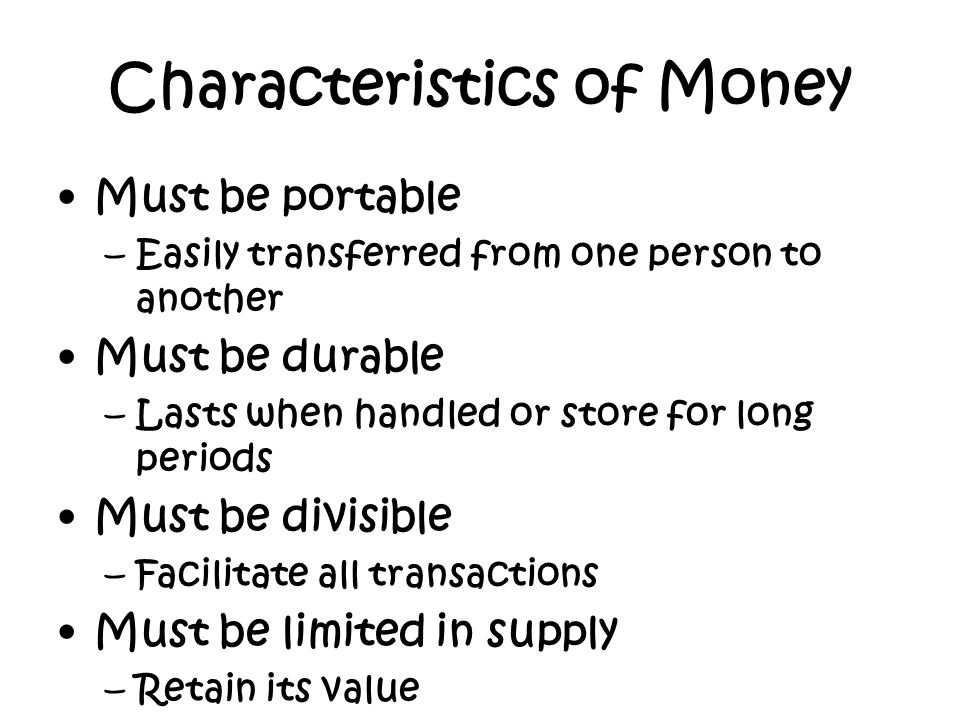 Characteristics of Money Must be portable –Easily transferred from one person to another Must be durable –Lasts when handled or store for long periods