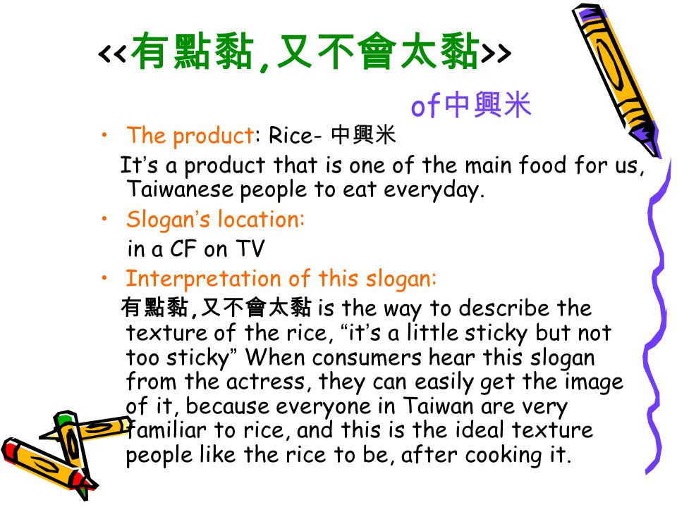 > of 中興米 Strategy of the slogan: The slogan describe so vividly that the rice ' s best condition, it attempt people to have the desire to taste it.