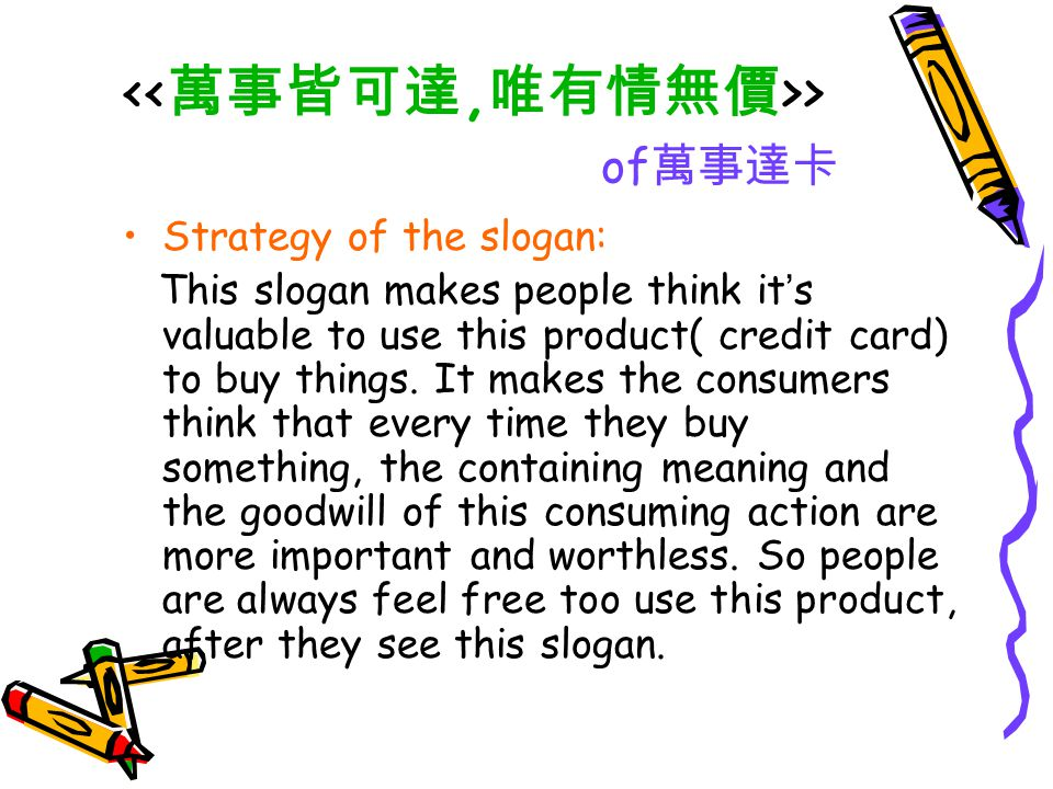 > of 萬事達卡 Strategy of the slogan: This slogan makes people think it ' s valuable to use this product( credit card) to buy things. It makes the consume