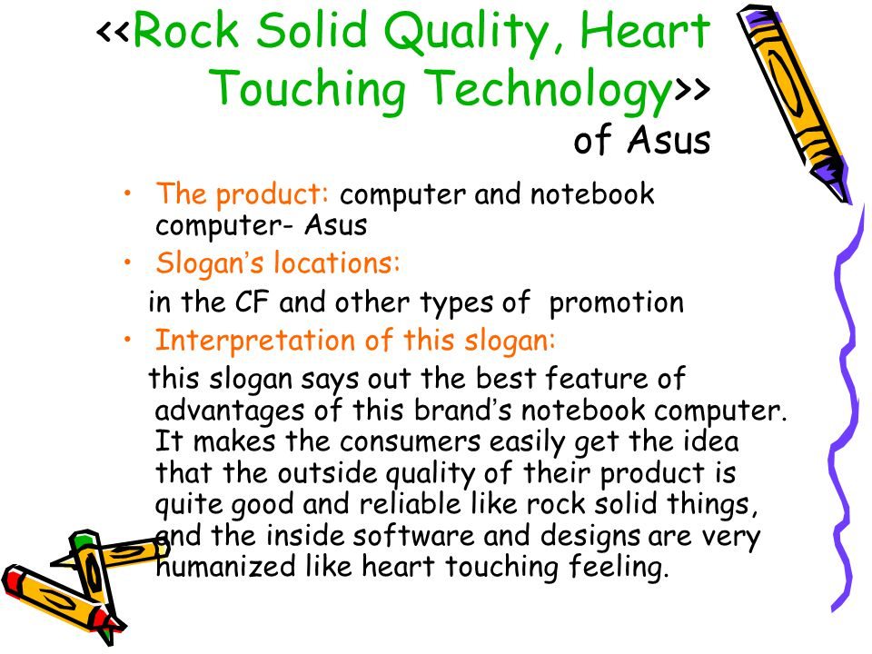 > of Asus Strategy of the slogan: The slogan makes the product of this brand more closer to the consumers by conveying its good quality and touching, considerable design.