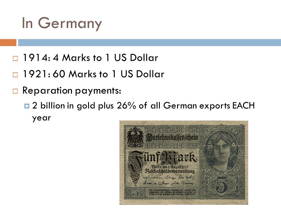 In Germany  1914: 4 Marks to 1 US Dollar  1921: 60 Marks to 1 US Dollar  Reparation payments:  2 billion in gold plus 26% of all German exports EACH year