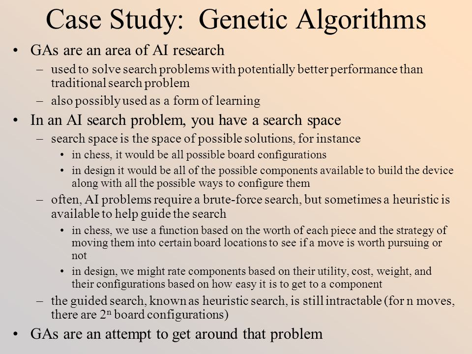 Case Study: Genetic Algorithms GAs are an area of AI research –used to solve search problems with potentially better performance than traditional sear