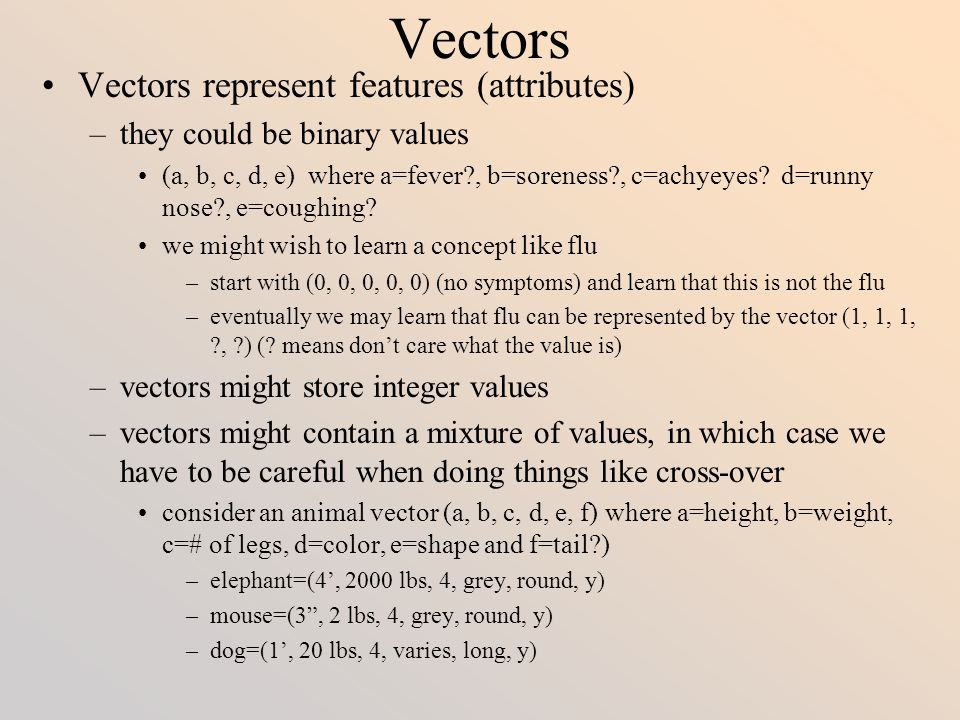 Natural Selection Methods Evolutionary mechanisms are –Inversion - moving around features in the vector such as reversing 3 features –Point mutation - changing a feature's value to another value (in binary vectors, simply complementing the bit, in multi- valued vectors, requires random selection of a new value) –Crossover – using two parents and swapping portions of their two chromosomes The choice of which mechanism to use is made randomly, and the choice of how/where to apply it is made randomly Natural Selection mechanisms include –Fitness Ranking - use a fitness function to select the best available vector (or vectors) and use it (them) –Rank Method - use the fitness function but do not select the best , use probabilities instead –Random Selection - in addition to the top vector(s), some approaches randomly select some number of vectors from the remaining, lesser ranked ones –Diversity - determine which vectors are the most diverse from the top ranked one(s) and select it (them)