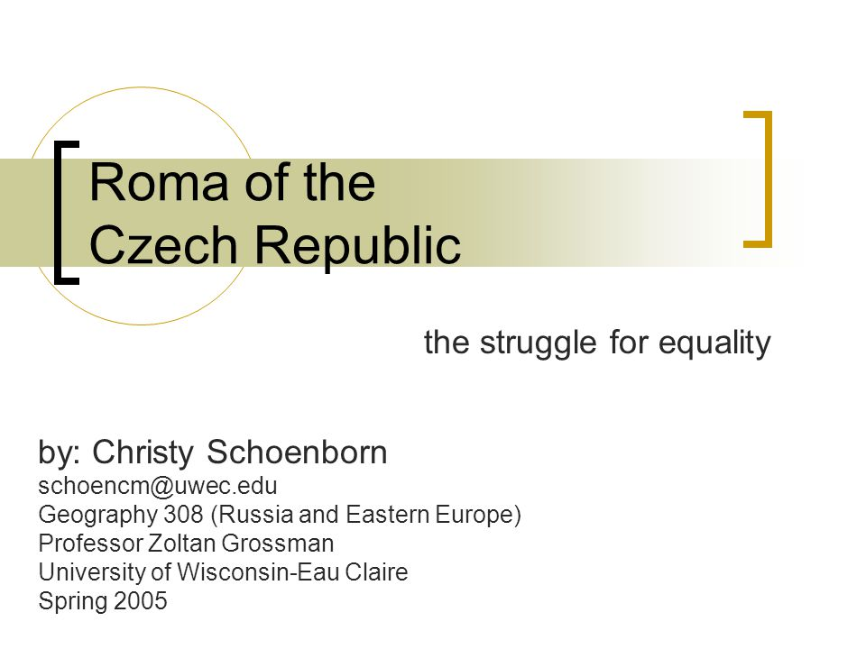 Roma of the Czech Republic the struggle for equality by: Christy Schoenborn schoencm@uwec.edu Geography 308 (Russia and Eastern Europe) Professor Zoltan Grossman University of Wisconsin-Eau Claire Spring 2005