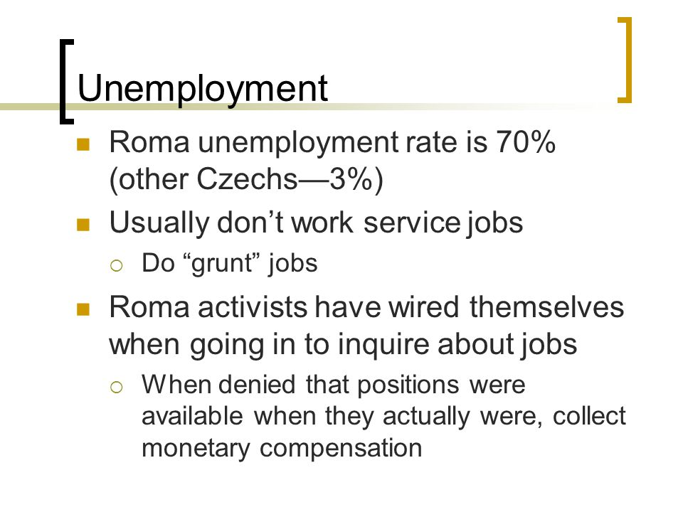 Unemployment Roma unemployment rate is 70% (other Czechs—3%) Usually don't work service jobs  Do grunt jobs Roma activists have wired themselves when going in to inquire about jobs  When denied that positions were available when they actually were, collect monetary compensation