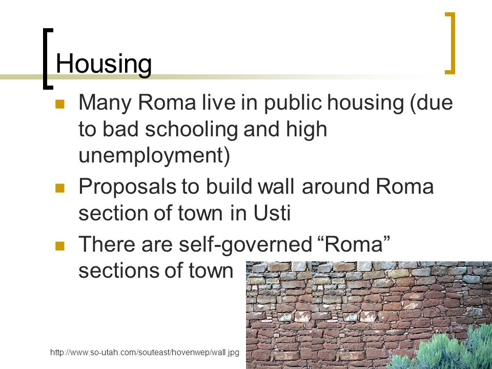 Housing Many Roma live in public housing (due to bad schooling and high unemployment) Proposals to build wall around Roma section of town in Usti There are self-governed Roma sections of town http://www.so-utah.com/souteast/hovenwep/wall.jpg
