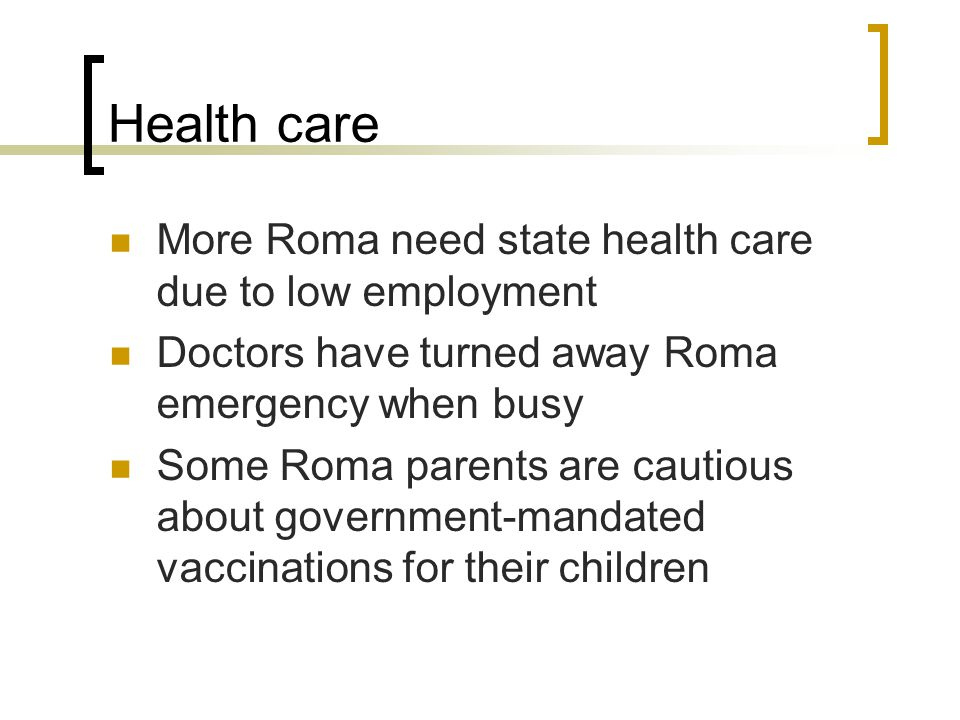 Health care More Roma need state health care due to low employment Doctors have turned away Roma emergency when busy Some Roma parents are cautious ab