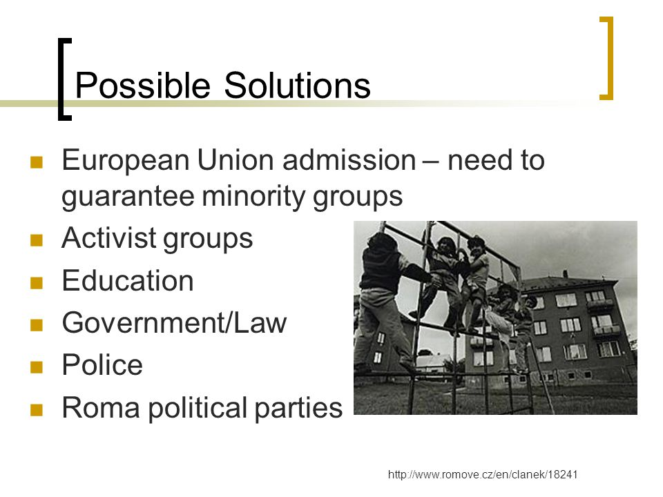 Possible Solutions European Union admission – need to guarantee minority groups Activist groups Education Government/Law Police Roma political parties http://www.romove.cz/en/clanek/18241