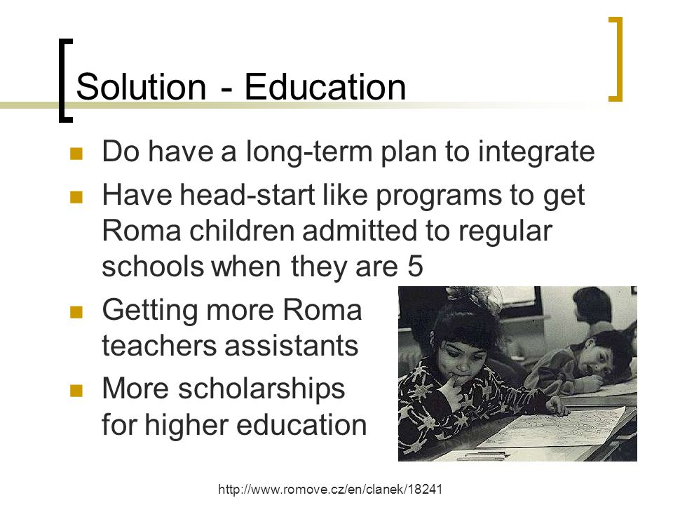 Solution - Education Do have a long-term plan to integrate Have head-start like programs to get Roma children admitted to regular schools when they are 5 Getting more Roma teachers assistants More scholarships for higher education http://www.romove.cz/en/clanek/18241