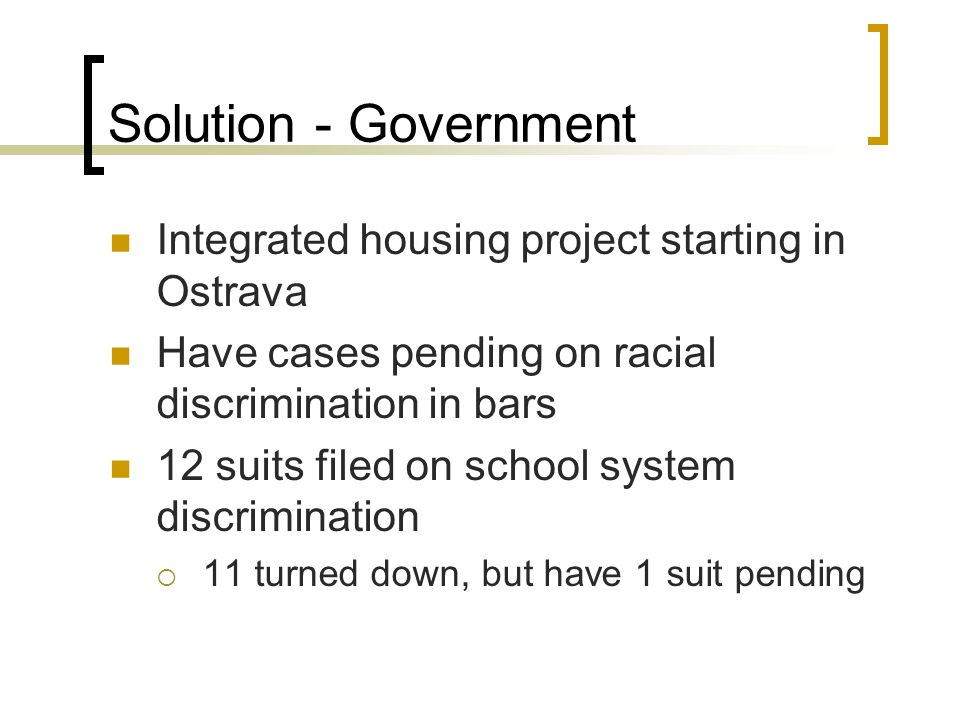 Solution - Government Integrated housing project starting in Ostrava Have cases pending on racial discrimination in bars 12 suits filed on school system discrimination  11 turned down, but have 1 suit pending