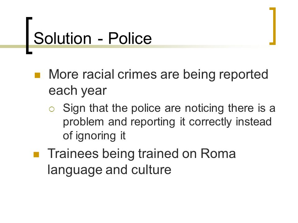 Solution - Police More racial crimes are being reported each year  Sign that the police are noticing there is a problem and reporting it correctly instead of ignoring it Trainees being trained on Roma language and culture