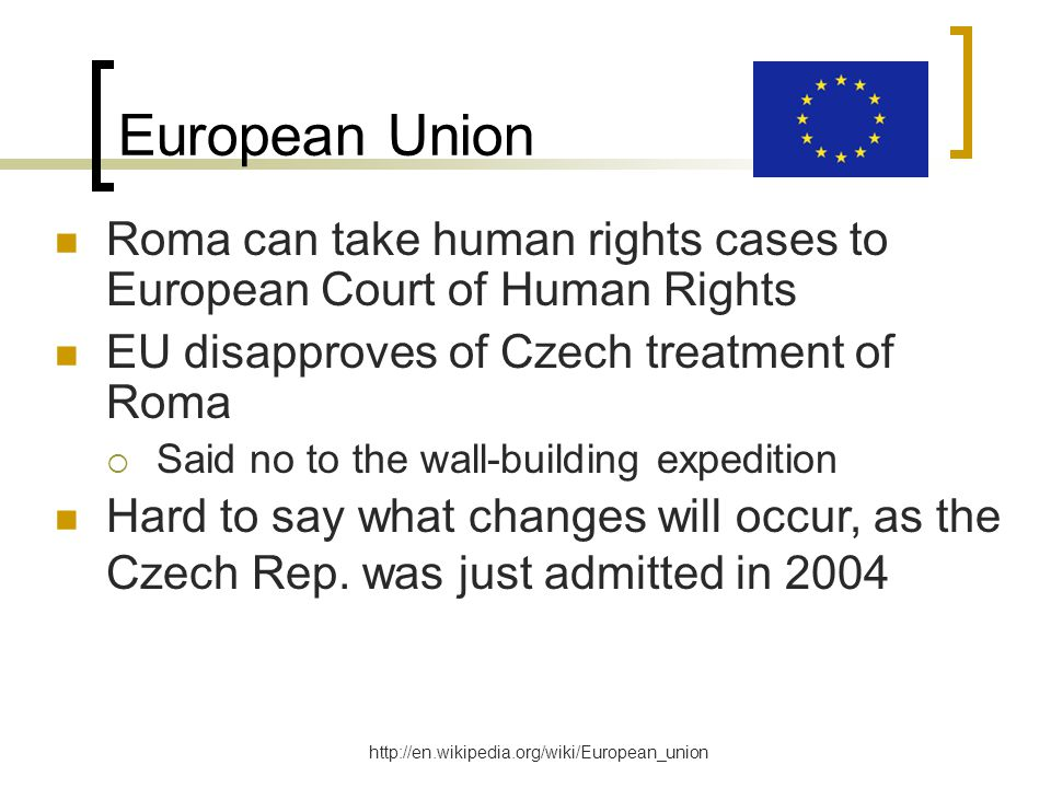 European Union Roma can take human rights cases to European Court of Human Rights EU disapproves of Czech treatment of Roma  Said no to the wall-building expedition http://en.wikipedia.org/wiki/European_union Hard to say what changes will occur, as the Czech Rep.