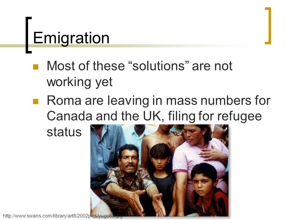 Emigration Most of these solutions are not working yet Roma are leaving in mass numbers for Canada and the UK, filing for refugee status http://www.swans.com/library/art8/2002pics/yugo6a.jpg