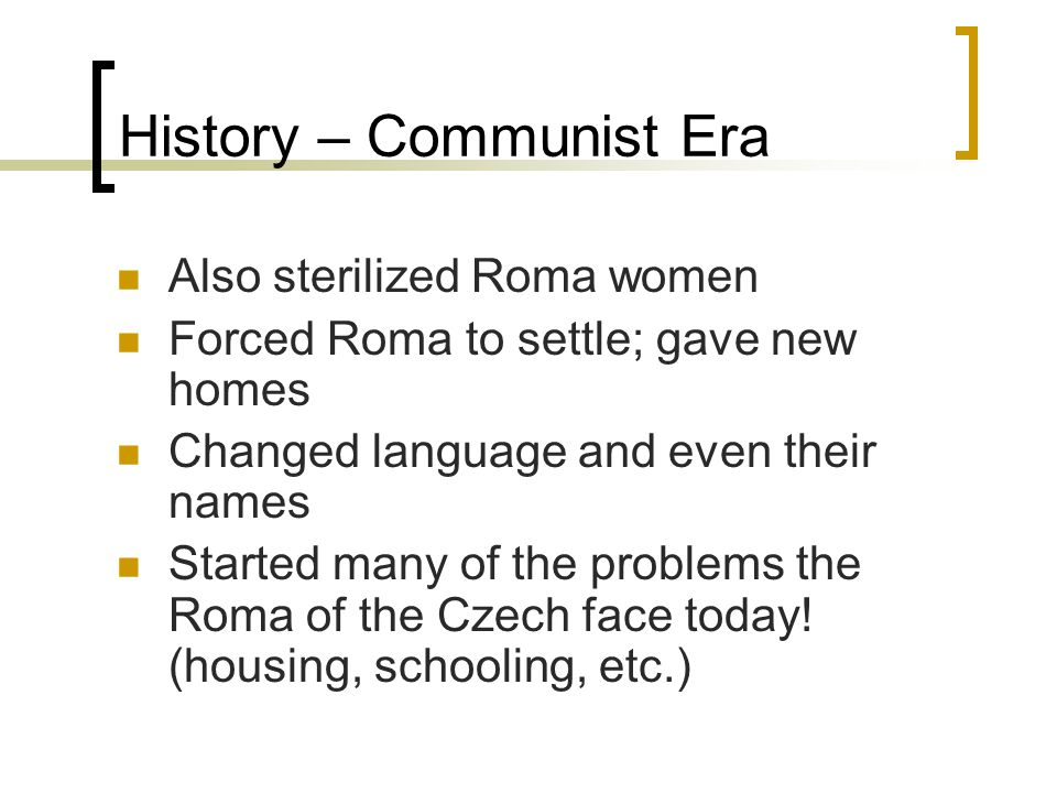 History – Communist Era Also sterilized Roma women Forced Roma to settle; gave new homes Changed language and even their names Started many of the problems the Roma of the Czech face today.