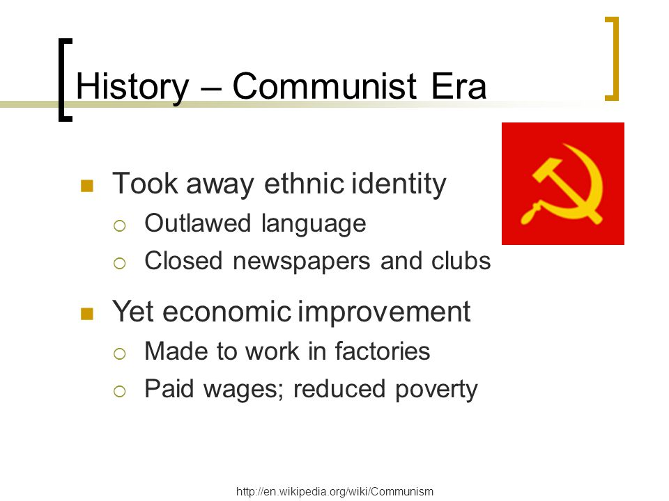 History – Communist Era Took away ethnic identity  Outlawed language  Closed newspapers and clubs http://en.wikipedia.org/wiki/Communism Yet economi