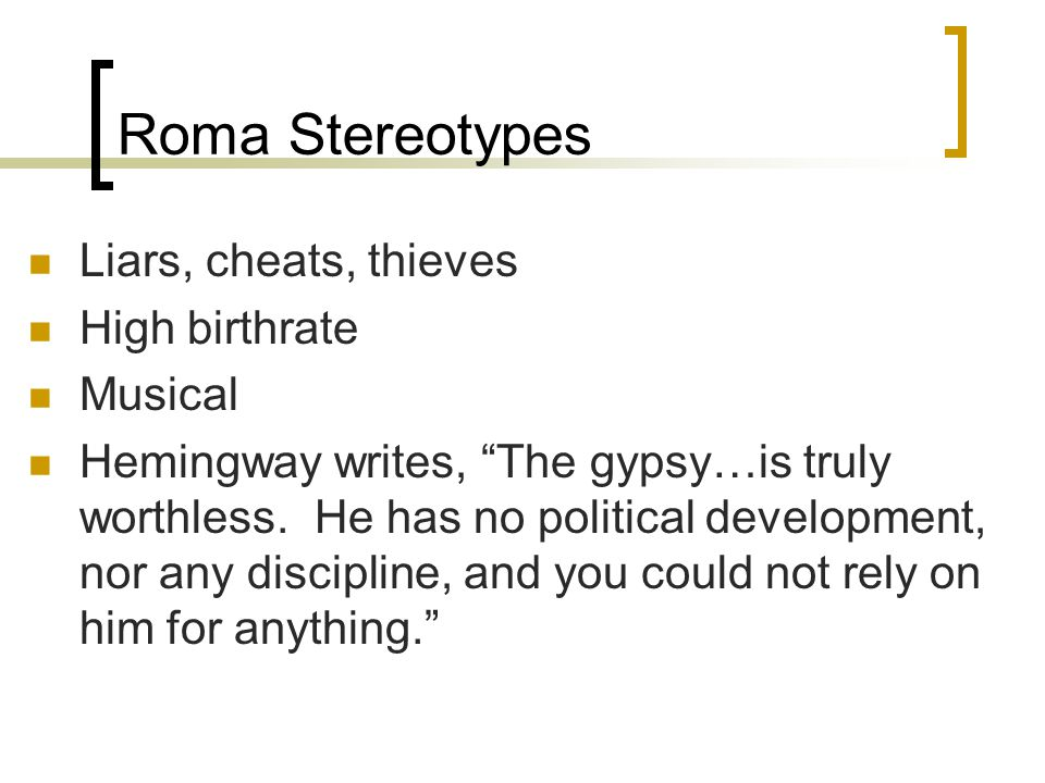 Roma Stereotypes Liars, cheats, thieves High birthrate Musical Hemingway writes, The gypsy…is truly worthless.