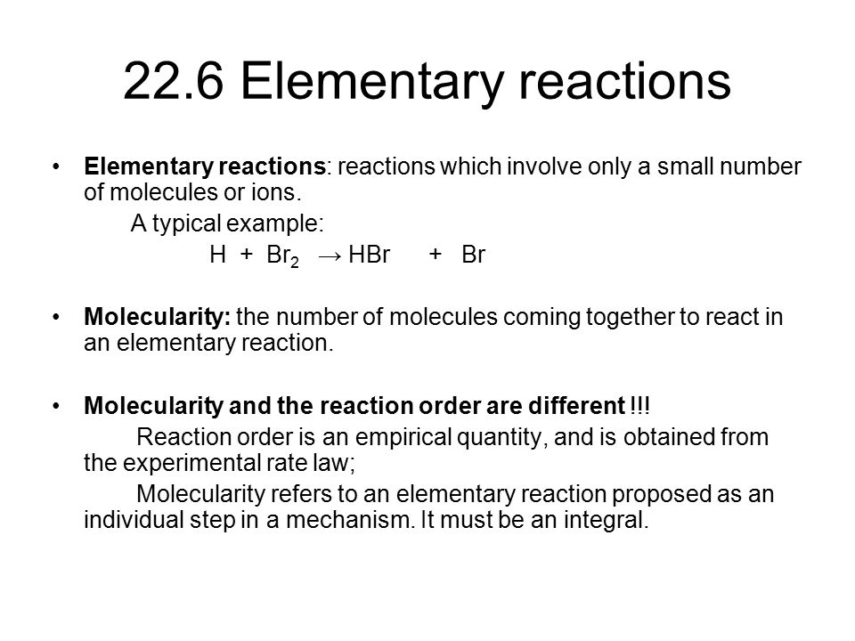 22.6 Elementary reactions Elementary reactions: reactions which involve only a small number of molecules or ions.