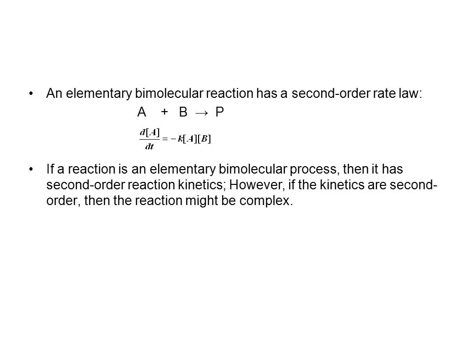 An elementary bimolecular reaction has a second-order rate law: A + B → P If a reaction is an elementary bimolecular process, then it has second-order reaction kinetics; However, if the kinetics are second- order, then the reaction might be complex.
