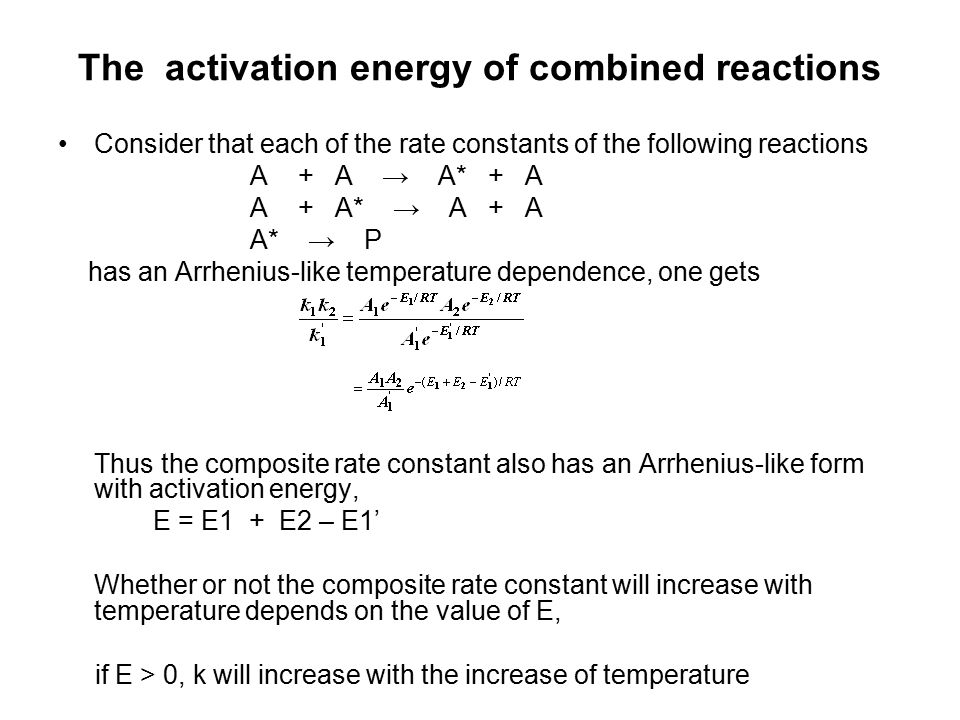 The activation energy of combined reactions Consider that each of the rate constants of the following reactions A + A → A* + A A + A* → A + A A* → P has an Arrhenius-like temperature dependence, one gets Thus the composite rate constant also has an Arrhenius-like form with activation energy, E = E1 + E2 – E1' Whether or not the composite rate constant will increase with temperature depends on the value of E, if E > 0, k will increase with the increase of temperature