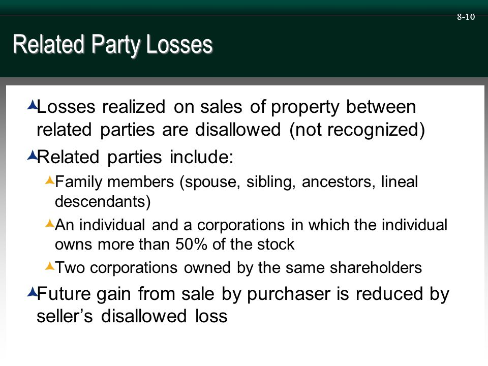 8-10 Related Party Losses  Losses realized on sales of property between related parties are disallowed (not recognized)  Related parties include:  Family members (spouse, sibling, ancestors, lineal descendants)  An individual and a corporations in which the individual owns more than 50% of the stock  Two corporations owned by the same shareholders  Future gain from sale by purchaser is reduced by seller's disallowed loss