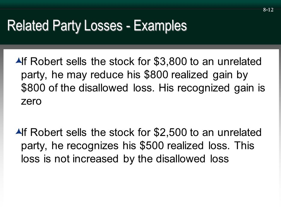 8-12 Related Party Losses - Examples  If Robert sells the stock for $3,800 to an unrelated party, he may reduce his $800 realized gain by $800 of the disallowed loss.