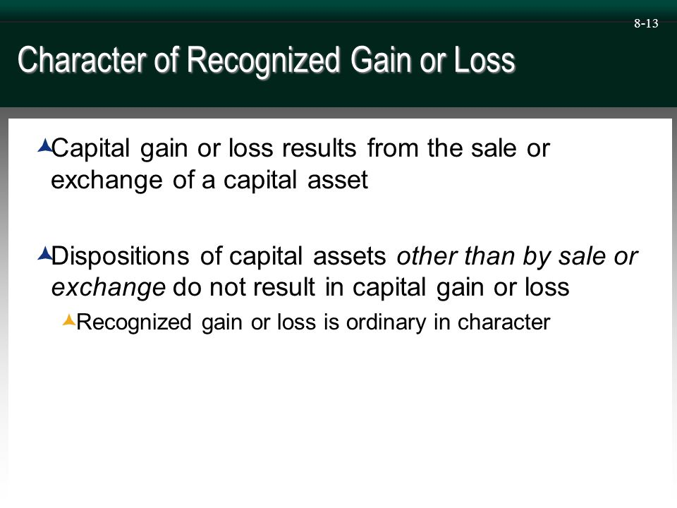 8-13 Character of Recognized Gain or Loss  Capital gain or loss results from the sale or exchange of a capital asset  Dispositions of capital assets other than by sale or exchange do not result in capital gain or loss  Recognized gain or loss is ordinary in character