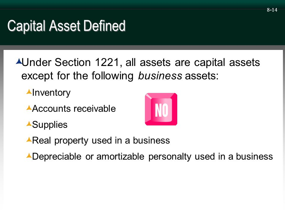 8-14 Capital Asset Defined  Under Section 1221, all assets are capital assets except for the following business assets:  Inventory  Accounts receivable  Supplies  Real property used in a business  Depreciable or amortizable personalty used in a business