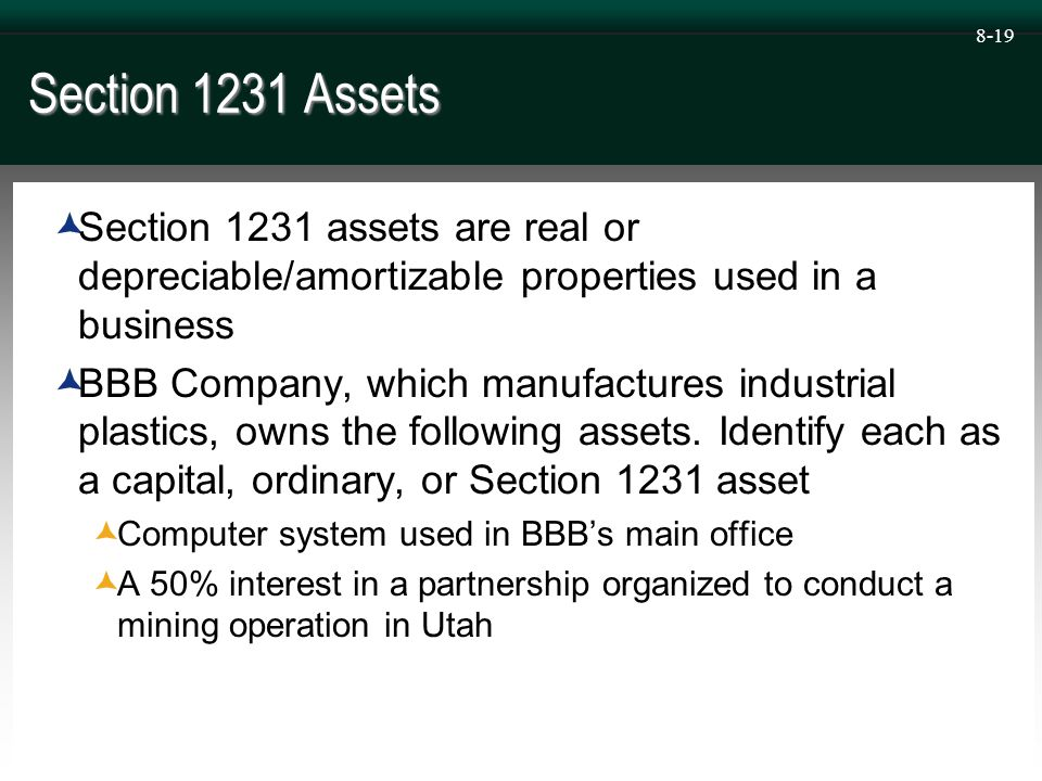 8-19 Section 1231 Assets  Section 1231 assets are real or depreciable/amortizable properties used in a business  BBB Company, which manufactures industrial plastics, owns the following assets.