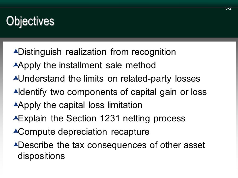8-2 Objectives  Distinguish realization from recognition  Apply the installment sale method  Understand the limits on related-party losses  Identify two components of capital gain or loss  Apply the capital loss limitation  Explain the Section 1231 netting process  Compute depreciation recapture  Describe the tax consequences of other asset dispositions