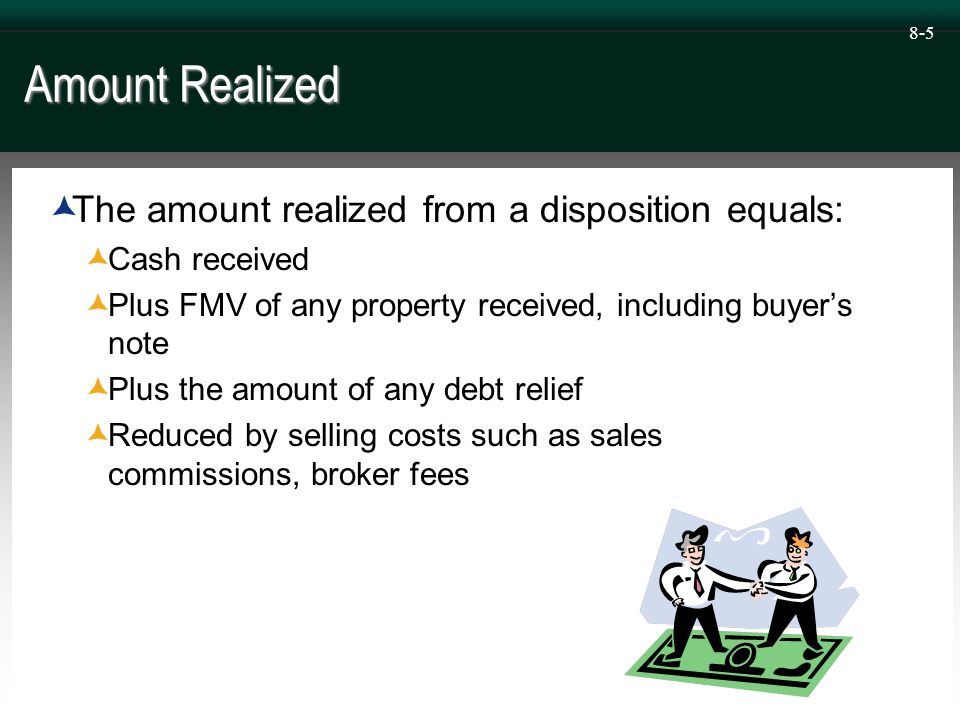 8-5 Amount Realized  The amount realized from a disposition equals:  Cash received  Plus FMV of any property received, including buyer's note  Plus the amount of any debt relief  Reduced by selling costs such as sales commissions, broker fees