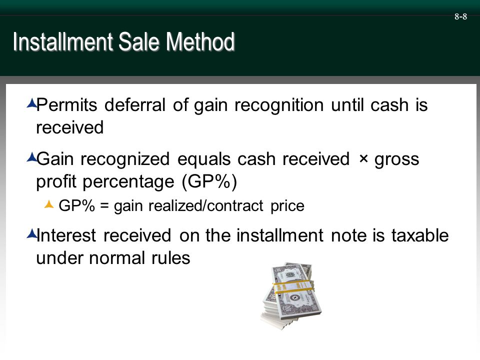 8-9 Installment Sale Method  Not allowed for sales of publicly traded stock or sales of inventory to customers  The installment sale method is not permitted under GAAP so the installment sales method for tax purposes creates a temporary book-tax difference ≠